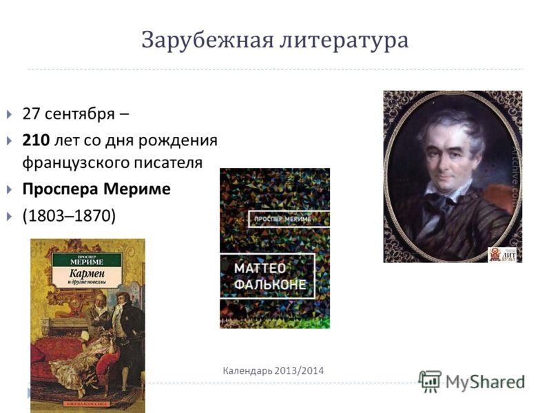 Зарубежная литература Календарь 2013/2014 27 сентября – 210 лет со дня рождения французского писателя Проспера Мериме (1803–1870)