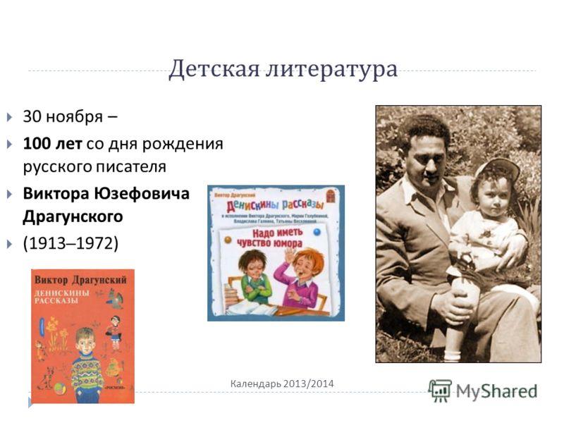 Детская литература Календарь 2013/2014 30 ноября – 100 лет со дня рождения русского писателя Виктора Юзефовича Драгунского (1913–1972)
