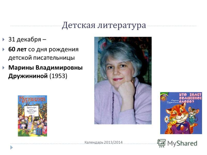 Детская литература Календарь 2013/2014 31 декабря – 60 лет со дня рождения детской писательницы Марины Владимировны Дружининой (1953)