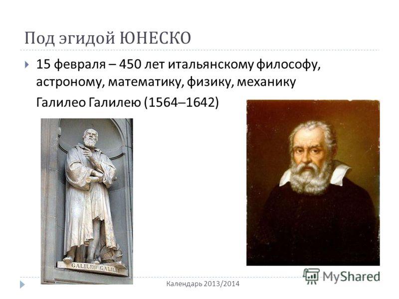 Под эгидой ЮНЕСКО Календарь 2013/2014 15 февраля – 450 лет итальянскому философу, астроному, математику, физику, механику Галилео Галилею (1564–1642)