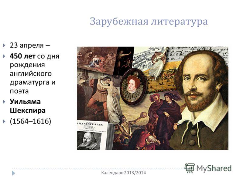 Календарь 2013/2014 Зарубежная литература 23 апреля – 450 лет со дня рождения английского драматурга и поэта Уильяма Шекспира (1564–1616)