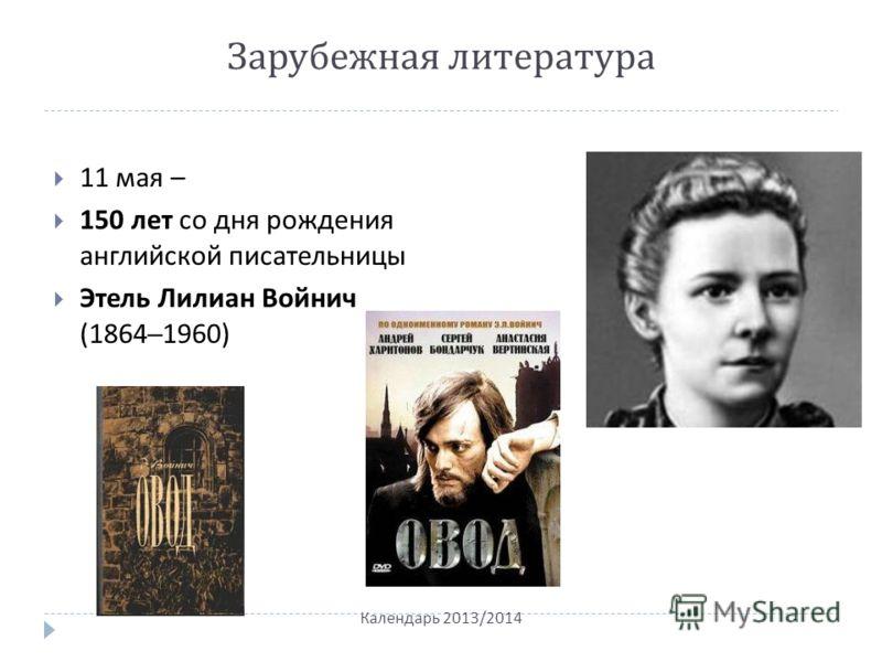 Зарубежная литература 11 мая – 150 лет со дня рождения английской писательницы Этель Лилиан Войнич (1864–1960) Календарь 2013/2014