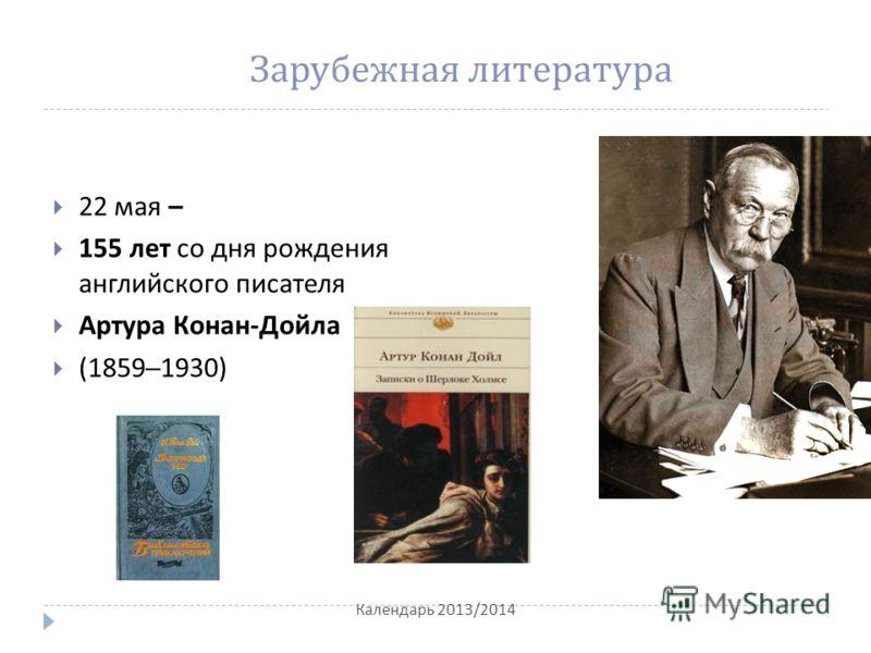 Зарубежная литература 22 мая – 155 лет со дня рождения английского писателя Артура Конан - Дойла (1859–1930) Календарь 2013/2014