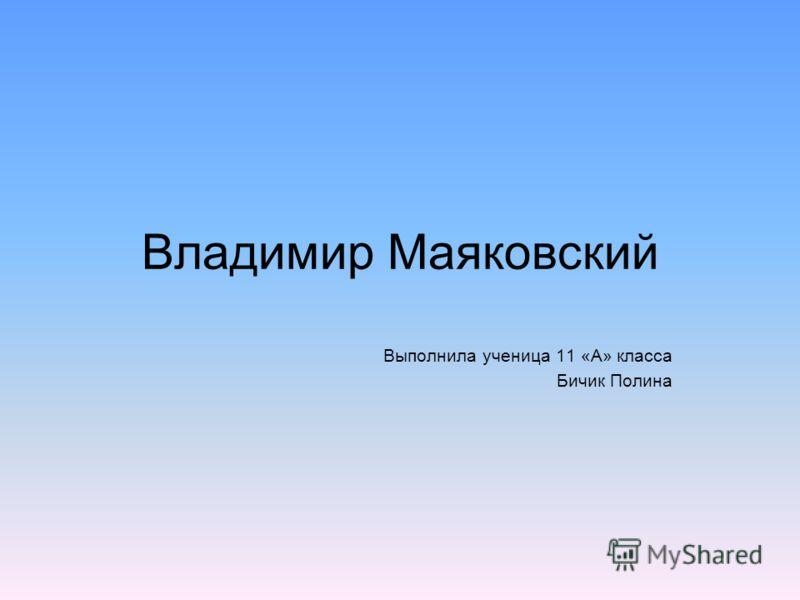 Владимир Маяковский Выполнила ученица 11 «А» класса Бичик Полина