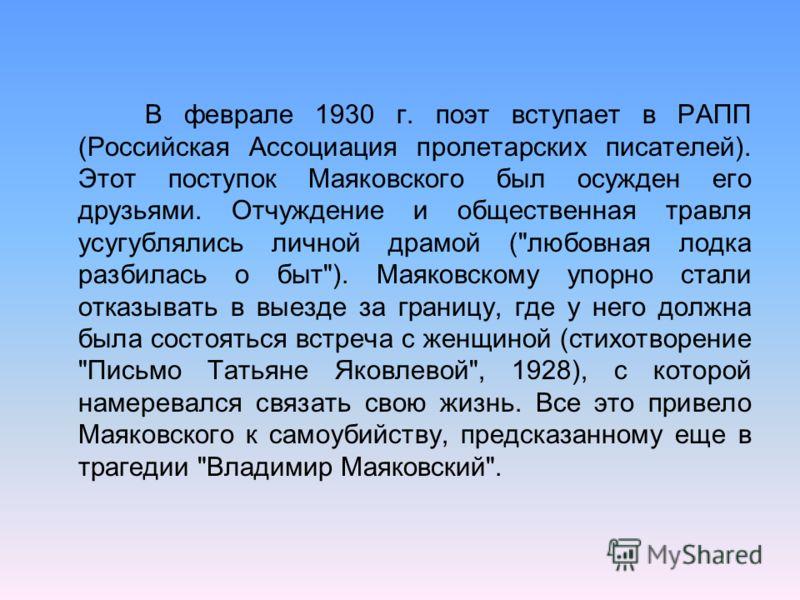 В феврале 1930 г. поэт вступает в РАПП (Российская Ассоциация пролетарских писателей). Этот поступок Маяковского был осужден его друзьями. Отчуждение и общественная травля усугублялись личной драмой (