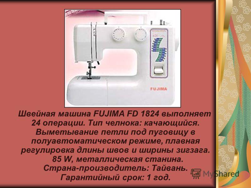 Швейная машина FUJIMA FD 1824 выполняет 24 операции. Тип челнока: качающийся. Выметывание петли под пуговицу в полуавтоматическом режиме, плавная регулировка длины швов и ширины зигзага. 85 W, металлическая станина. Страна-производитель: Тайвань. Гар