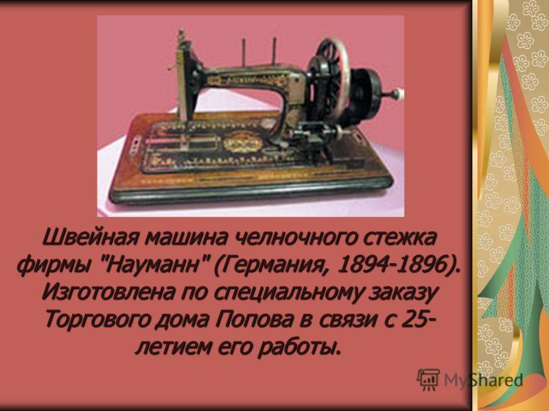 Швейная машина челночного стежка фирмы Науманн (Германия, 1894-1896). Изготовлена по специальному заказу Торгового дома Попова в связи с 25- летием его работы.