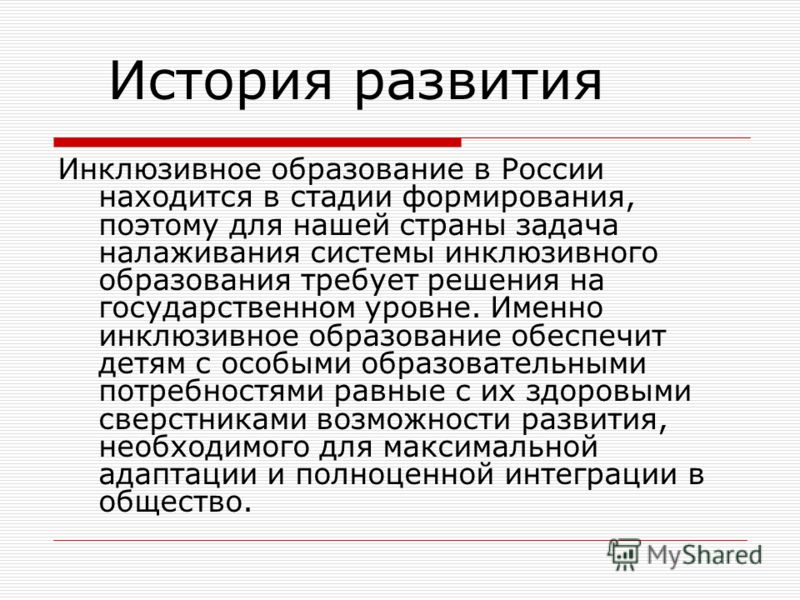 Инклюзивное образование в России находится в стадии формирования, поэтому для нашей страны задача налаживания системы инклюзивного образования требует решения на государственном уровне. Именно инклюзивное образование обеспечит детям с особыми образов