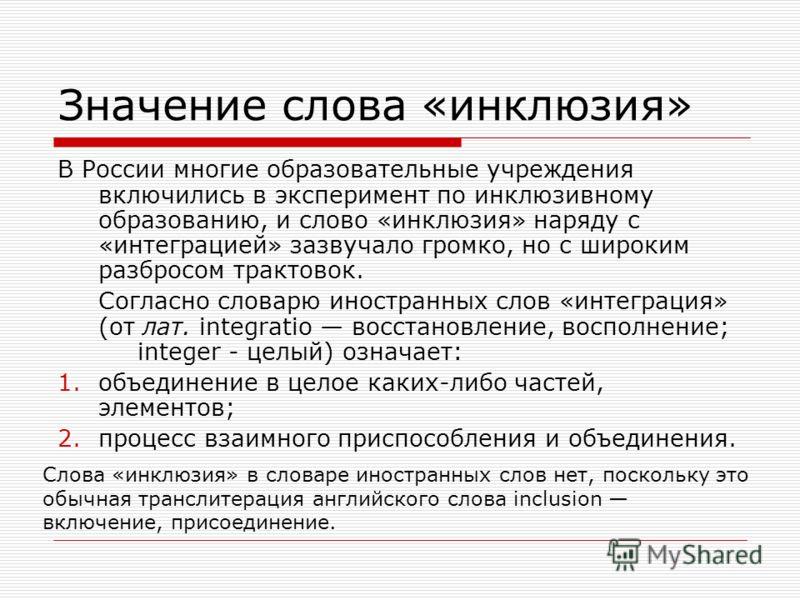 Значение слова «инклюзия» В России многие образовательные учреждения включились в эксперимент по инклюзивному образованию, и слово «инклюзия» наряду с «интеграцией» зазвучало громко, но с широким разбросом трактовок. Согласно словарю иностранных слов