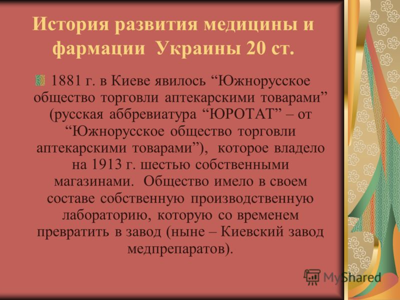 История развития медицины и фармации Украины 20 ст. 1881 г. в Киеве явилось Южнорусское общество торговли аптекарскими товарами (русская аббревиатура ЮРОТАТ – от Южнорусское общество торговли аптекарскими товарами), которое владело на 1913 г. шестью