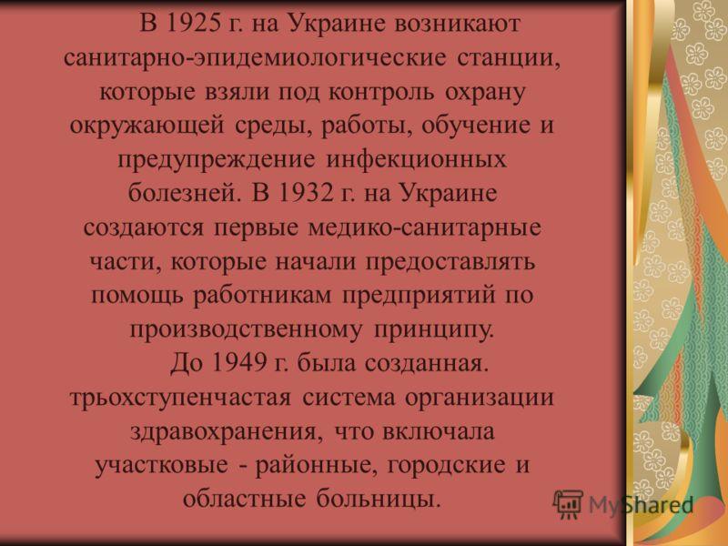 В 1925 г. на Украине возникают санитарно-эпидемиологические станции, которые взяли под контроль охрану окружающей среды, работы, обучение и предупреждение инфекционных болезней. В 1932 г. на Украине создаются первые медико-санитарные части, которые н