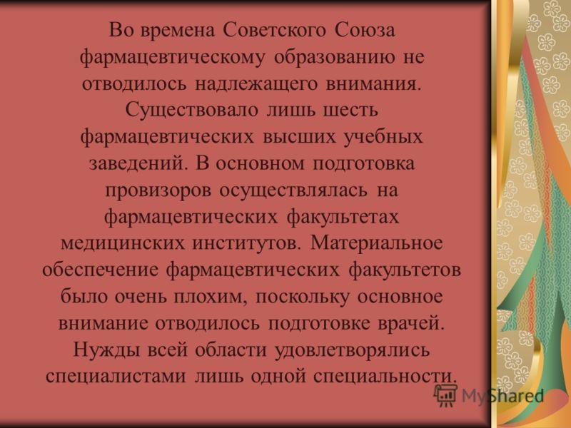 Во времена Советского Союза фармацевтическому образованию не отводилось надлежащего внимания. Существовало лишь шесть фармацевтических высших учебных заведений. В основном подготовка провизоров осуществлялась на фармацевтических факультетах медицинск