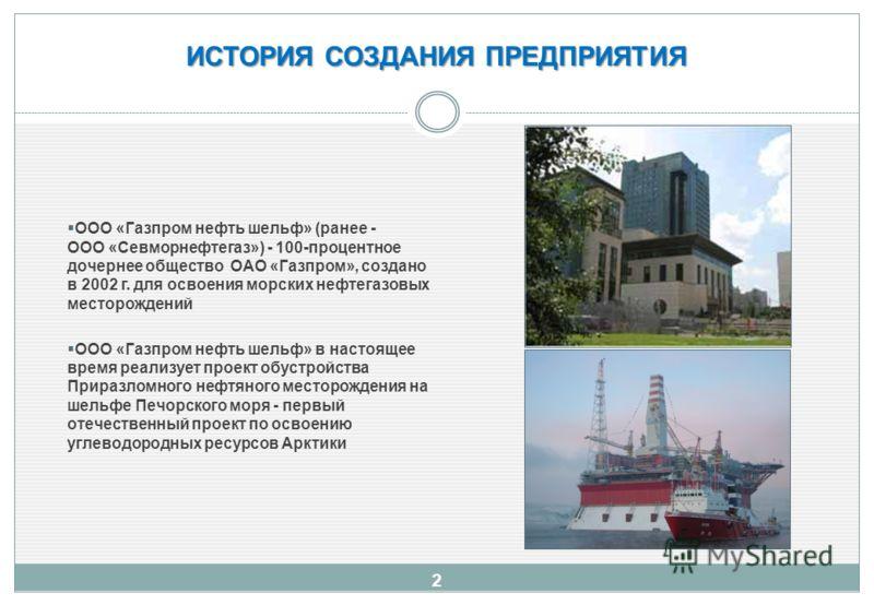 ИСТОРИЯ СОЗДАНИЯ ПРЕДПРИЯТИЯ ООО «Газпром нефть шельф» (ранее - ООО «Севморнефтегаз») - 100-процентное дочернее общество ОАО «Газпром», создано в 2002 г. для освоения морских нефтегазовых месторождений ООО «Газпром нефть шельф» в настоящее время реал