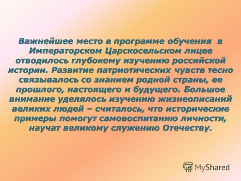 Важнейшее место в программе обучения в Императорском Царскосельском лицее отводилось глубокому изучению российской истории. Развитие патриотических чувств тесно связывалось со знанием родной страны, ее прошлого, настоящего и будущего. Большое внимани