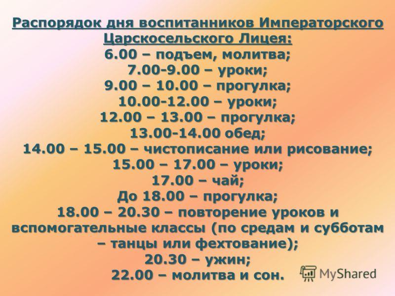Распорядок дня воспитанников Императорского Царскосельского Лицея: 6.00 – подъем, молитва; 7.00-9.00 – уроки; 9.00 – 10.00 – прогулка; 10.00-12.00 – уроки; 12.00 – 13.00 – прогулка; 13.00-14.00 обед; 14.00 – 15.00 – чистописание или рисование; 15.00