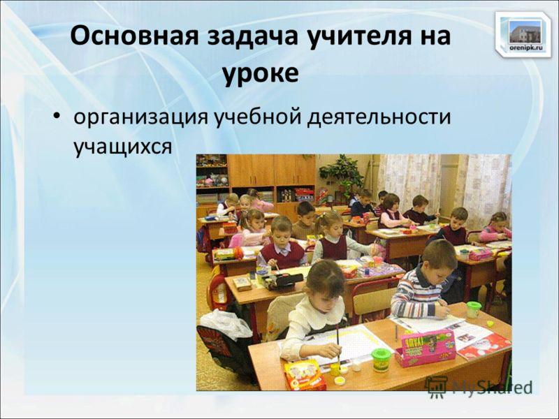 Основная задача учителя на уроке организация учебной деятельности учащихся