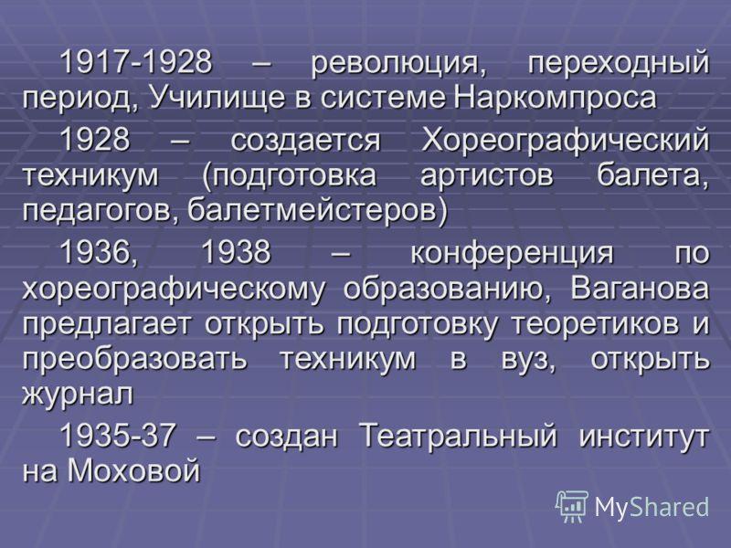 1917-1928 – революция, переходный период, Училище в системе Наркомпроса 1928 – создается Хореографический техникум (подготовка артистов балета, педагогов, балетмейстеров) 1936, 1938 – конференция по хореографическому образованию, Ваганова предлагает