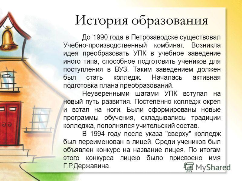 История образования До 1990 года в Петрозаводске существовал Учебно-производственный комбинат. Возникла идея преобразовать УПК в учебное заведение иного типа, способное подготовить учеников для поступления в ВУЗ. Таким заведением должен был стать кол
