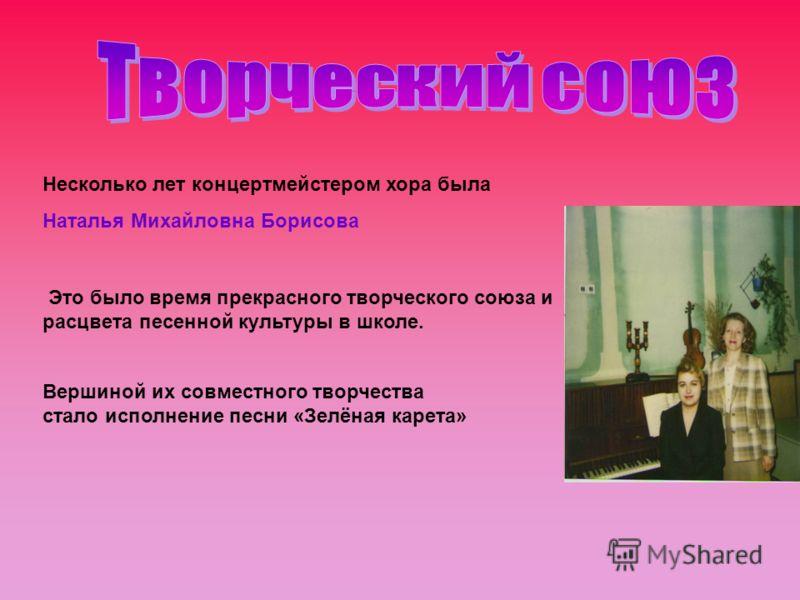 Несколько лет концертмейстером хора была Наталья Михайловна Борисова Это было время прекрасного творческого союза и расцвета песенной культуры в школе. Вершиной их совместного творчества стало исполнение песни «Зелёная карета»