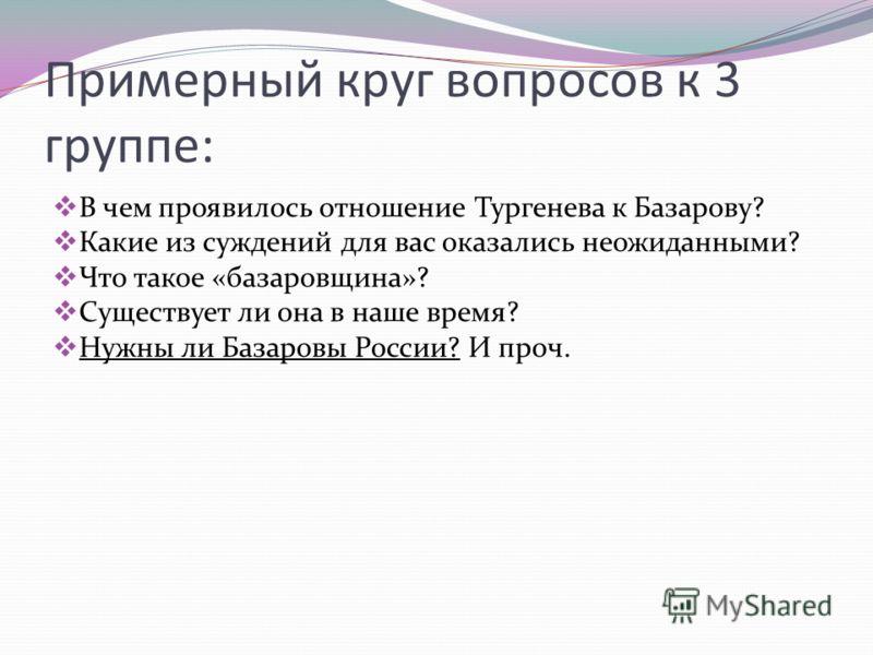 Примерный круг вопросов к 3 группе: В чем проявилось отношение Тургенева к Базарову? Какие из суждений для вас оказались неожиданными? Что такое «базаровщина»? Существует ли она в наше время? Нужны ли Базаровы России? И проч.