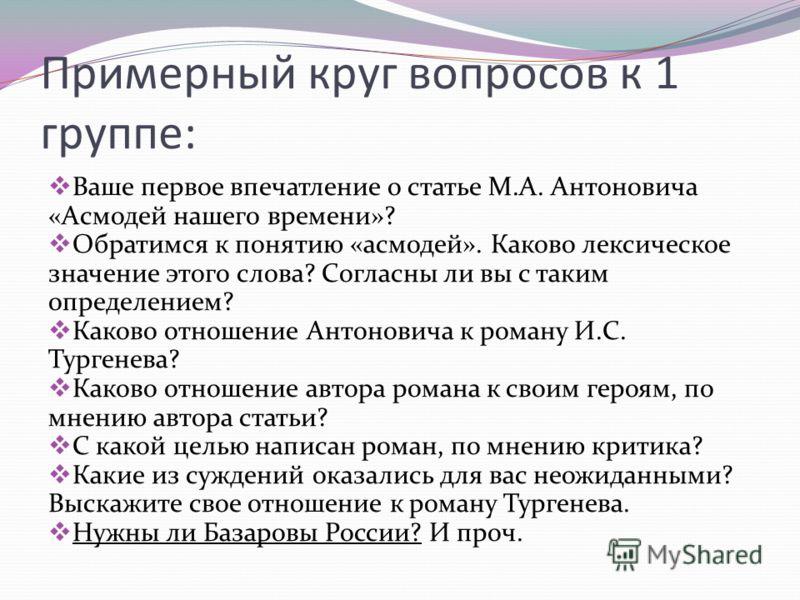 Примерный круг вопросов к 1 группе: Ваше первое впечатление о статье М.А. Антоновича «Асмодей нашего времени»? Обратимся к понятию «асмодей». Каково лексическое значение этого слова? Согласны ли вы с таким определением? Каково отношение Антоновича к