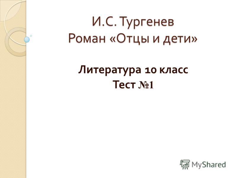 И. С. Тургенев Роман « Отцы и дети » Литература 10 класс Тест 1