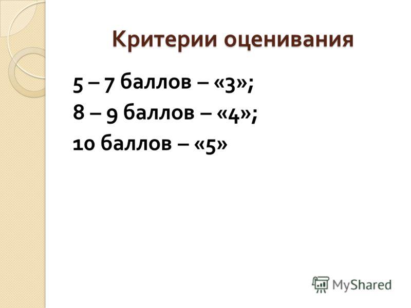 Критерии оценивания 5 – 7 баллов – «3»; 8 – 9 баллов – «4»; 10 баллов – «5»