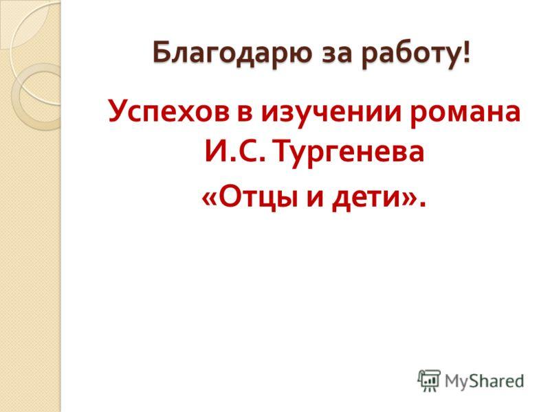 Благодарю за работу ! Успехов в изучении романа И. С. Тургенева « Отцы и дети ».
