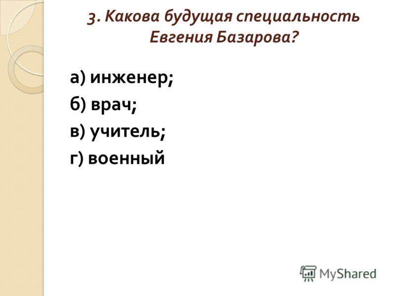 3. Какова будущая специальность Евгения Базарова ? а ) инженер ; б ) врач ; в ) учитель ; г ) военный