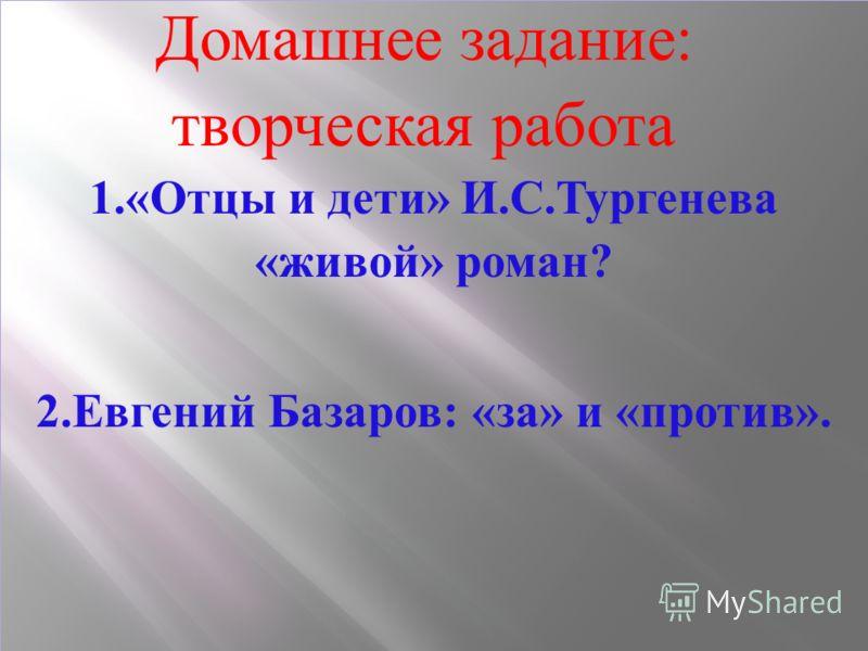 Домашнее задание : творческая работа 1.« Отцы и дети » И. С. Тургенева « живой » роман ? 2. Евгений Базаров : « за » и « против ».