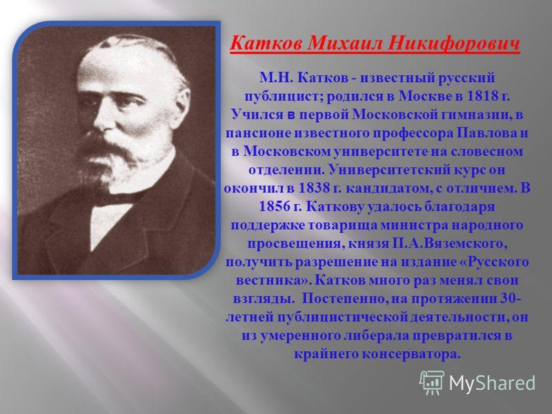 М. Н. Катков - известный русский публицист ; родился в Москве в 1818 г. Учился в первой Московской гимназии, в пансионе известного профессора Павлова и в Московском университете на словесном отделении. Университетский курс он окончил в 1838 г. кандид