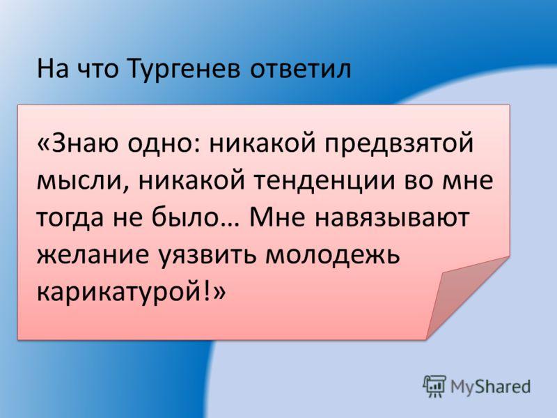 На что Тургенев ответил «Знаю одно: никакой предвзятой мысли, никакой тенденции во мне тогда не было… Мне навязывают желание уязвить молодежь карикатурой!»