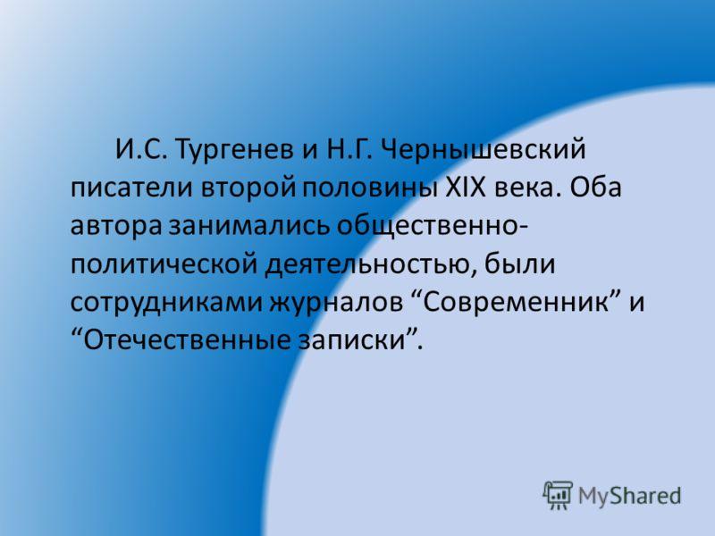 И.С. Тургенев и Н.Г. Чернышевский писатели второй половины XIX века. Оба автора занимались общественно- политической деятельностью, были сотрудниками журналов Современник и Отечественные записки.