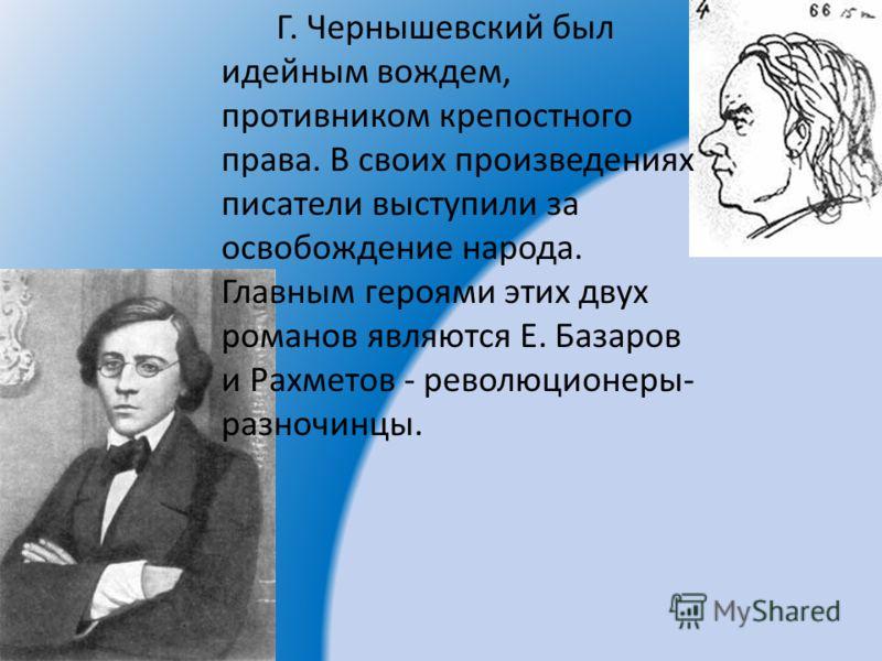 Г. Чернышевский был идейным вождем, противником крепостного права. В своих произведениях писатели выступили за освобождение народа. Главным героями этих двух романов являются Е. Базаров и Рахметов - революционеры- разночинцы.