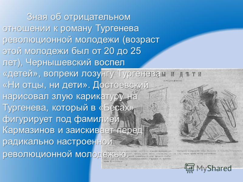 Зная об отрицательном отношении к роману Тургенева революционной молодежи (возраст этой молодежи был от 20 до 25 лет), Чернышевский воспел «детей», вопреки лозунгу Тургенева «Ни отцы, ни дети». Достоевский нарисовал злую карикатуру на Тургенева, кото
