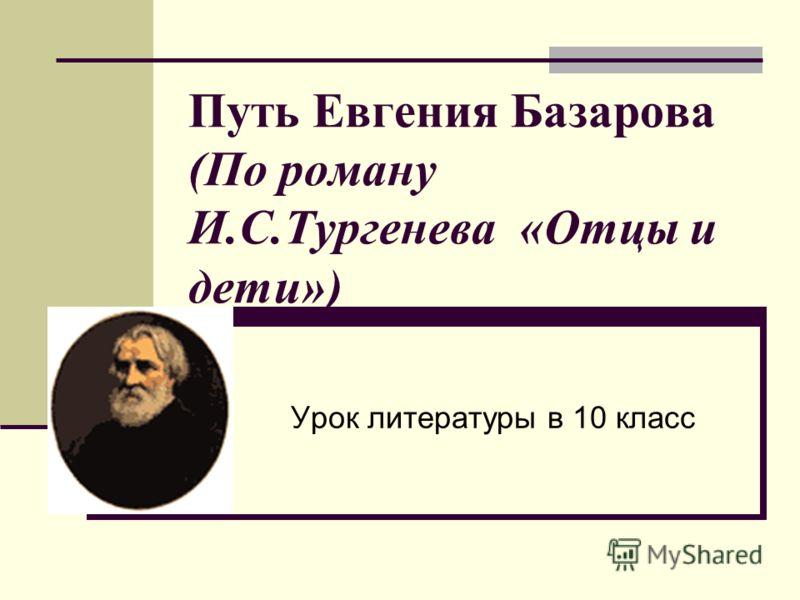 Путь Евгения Базарова (По роману И.С.Тургенева «Отцы и дети») Урок литературы в 10 класс