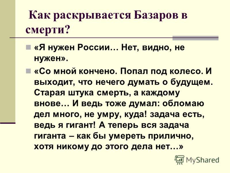 Как раскрывается Базаров в смерти? «Я нужен России… Нет, видно, не нужен». «Со мной кончено. Попал под колесо. И выходит, что нечего думать о будущем. Старая штука смерть, а каждому внове… И ведь тоже думал: обломаю дел много, не умру, куда! задача е