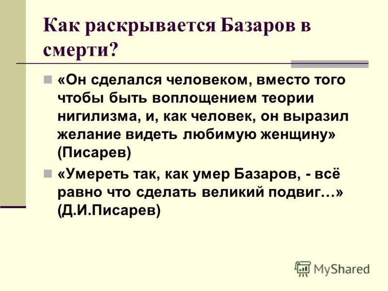 Как раскрывается Базаров в смерти? «Он сделался человеком, вместо того чтобы быть воплощением теории нигилизма, и, как человек, он выразил желание видеть любимую женщину» (Писарев) «Умереть так, как умер Базаров, - всё равно что сделать великий подви