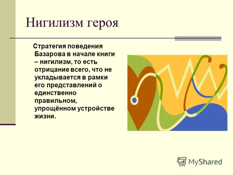 Нигилизм героя Стратегия поведения Базарова в начале книги – нигилизм, то есть отрицание всего, что не укладывается в рамки его представлений о единственно правильном, упрощённом устройстве жизни.