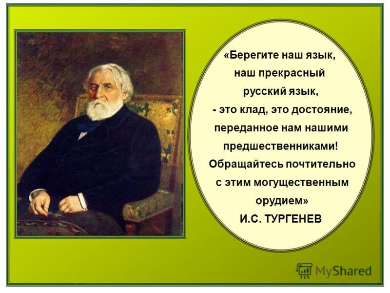 «Берегите наш язык, наш прекрасный русский язык, - это клад, это достояние, переданное нам нашими предшественниками! Обращайтесь почтительно с этим могущественным орудием» И.С. ТУРГЕНЕВ
