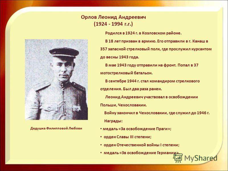 Родился в 1924 г. в Козловском районе. В 18 лет призван в армию. Его отправили в г. Канаш в 357 запасной стрелковый полк, где прослужил курсантом до весны 1943 года. В мае 1943 году отправили на фронт. Попал в 37 мотострелковый батальон. В сентябре 1