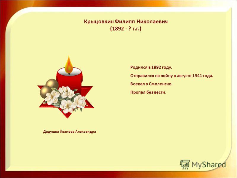 Родился в 1892 году. Отправился на войну в августе 1941 года. Воевал в Смоленске. Пропал без вести. Крыцовкин Филипп Николаевич (1892 - ? г.г.) Дедушка Иванова Александра