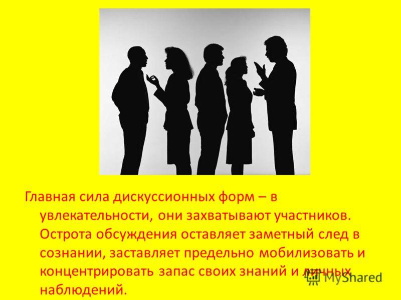 Главная сила дискуссионных форм – в увлекательности, они захватывают участников. Острота обсуждения оставляет заметный след в сознании, заставляет предельно мобилизовать и концентрировать запас своих знаний и личных наблюдений.