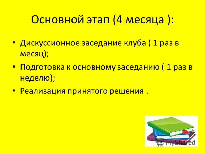 Основной этап (4 месяца ): Дискуссионное заседание клуба ( 1 раз в месяц); Подготовка к основному заседанию ( 1 раз в неделю); Реализация принятого решения.