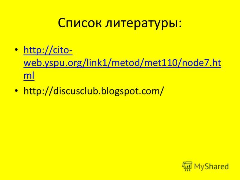 Список литературы: http://cito- web.yspu.org/link1/metod/met110/node7.ht ml http://cito- web.yspu.org/link1/metod/met110/node7.ht ml http://discusclub.blogspot.com/