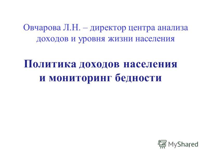 Овчарова Л.Н. – директор центра анализа доходов и уровня жизни населения Политика доходов населения и мониторинг бедности 1
