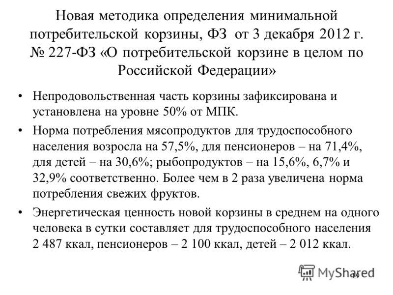 Новая методика определения минимальной потребительской корзины, ФЗ от 3 декабря 2012 г. 227-ФЗ «О потребительской корзине в целом по Российской Федерации» Непродовольственная часть корзины зафиксирована и установлена на уровне 50% от МПК. Норма потре