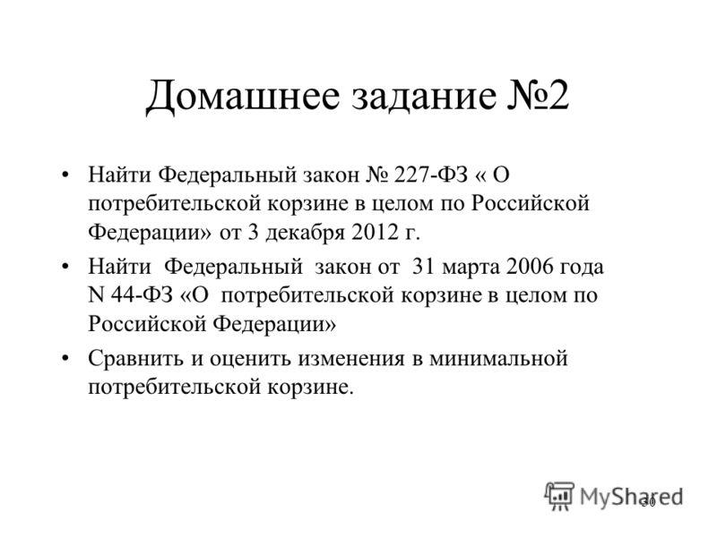 Домашнее задание 2 Найти Федеральный закон 227-ФЗ « О потребительской корзине в целом по Российской Федерации» от 3 декабря 2012 г. Найти Федеральный закон от 31 марта 2006 года N 44-ФЗ «О потребительской корзине в целом по Российской Федерации» Срав