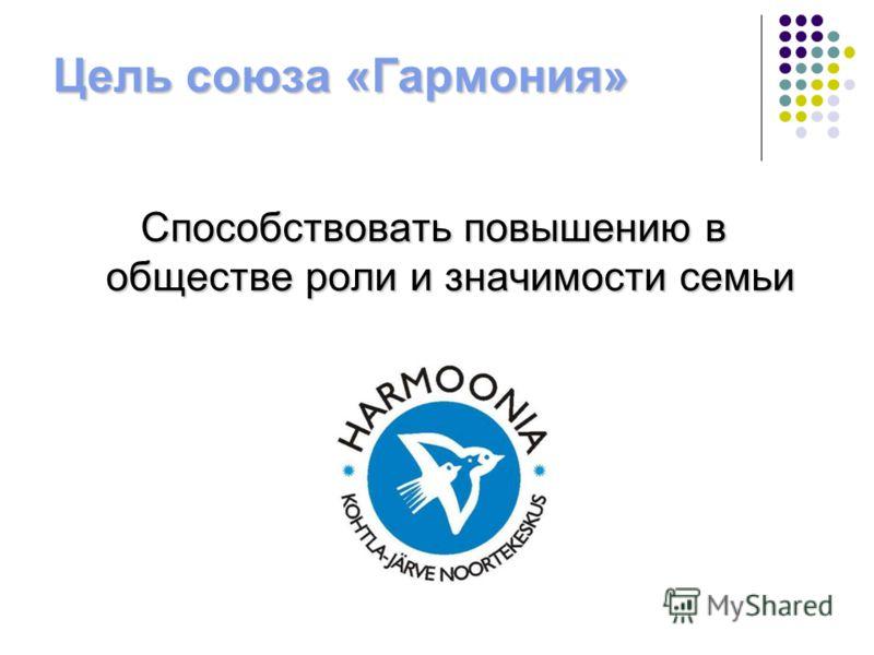Цель союза «Гармония» Способствовать повышению в обществе роли и значимости семьи