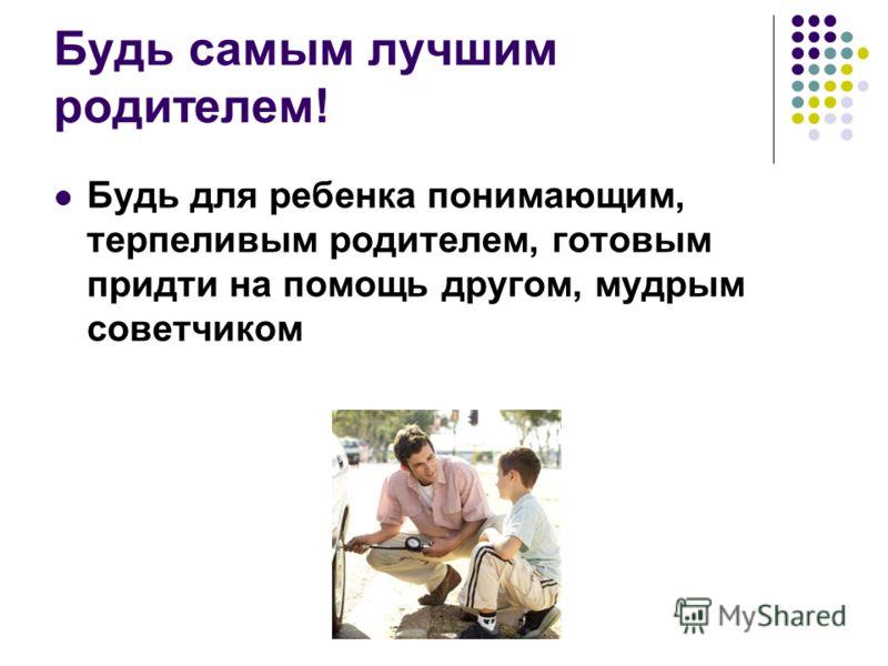 Будь самым лучшим родителем! Будь для ребенка понимающим, терпеливым родителем, готовым придти на помощь другом, мудрым советчиком